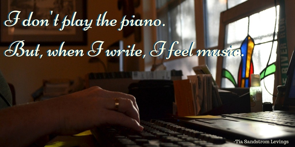I don't play the piano. But when I write, I feel music.