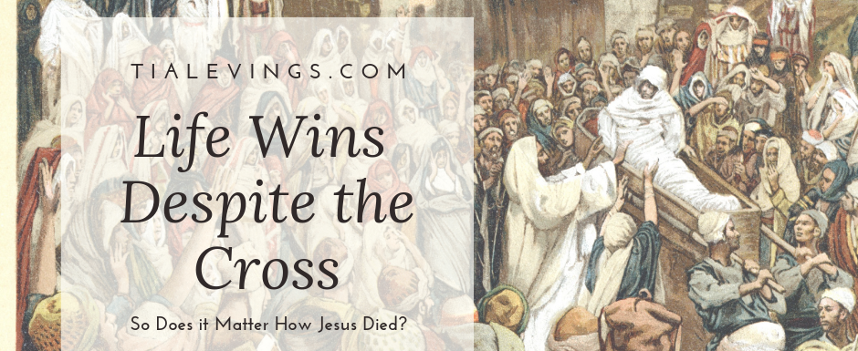 Life Wins Despite the Cross. Does it Matter How Jesus Died?