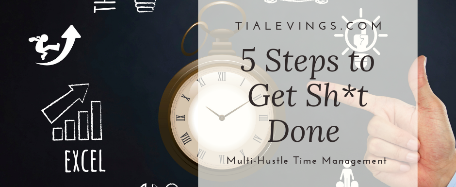 Multi-Hustle Time Management: 5 Steps to Get Shit Done. Going From Overwhelm to Gaining Momentum- Pt One