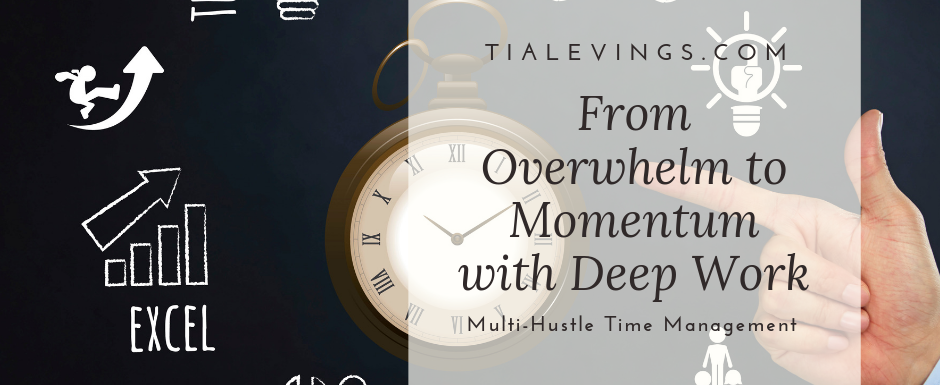 Multi-Hustle Time Management: From Overwhelm to Momentum with Deep Work – Pt Two
